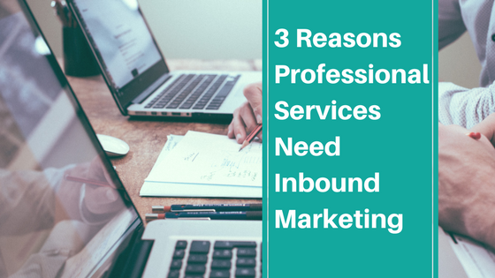 3 Reasons Professional Services Need Inbound Marketing
